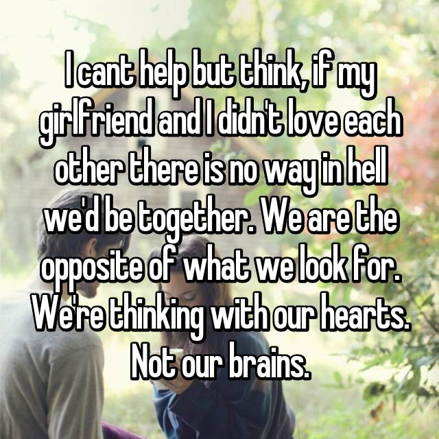 I cant help but think, if my girlfriend and I didn't love each other there is no way in hell we'd be together. We are the opposite of what we look for. We're thinking with our hearts. Not our brains.