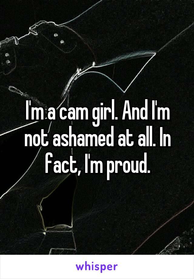 I'm a cam girl. And I'm not ashamed at all. In fact, I'm proud.