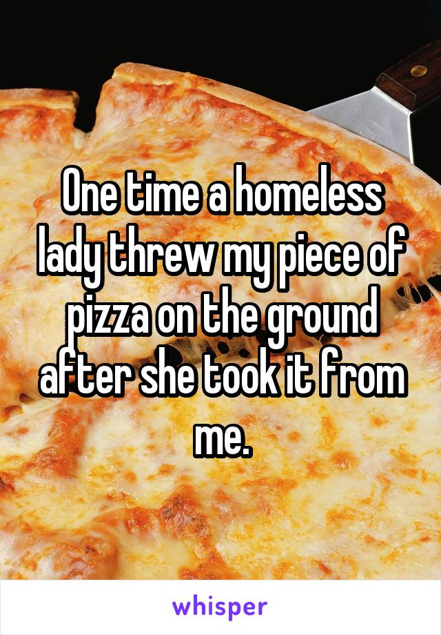 One time a homeless lady threw my piece of pizza on the ground after she took it from me.