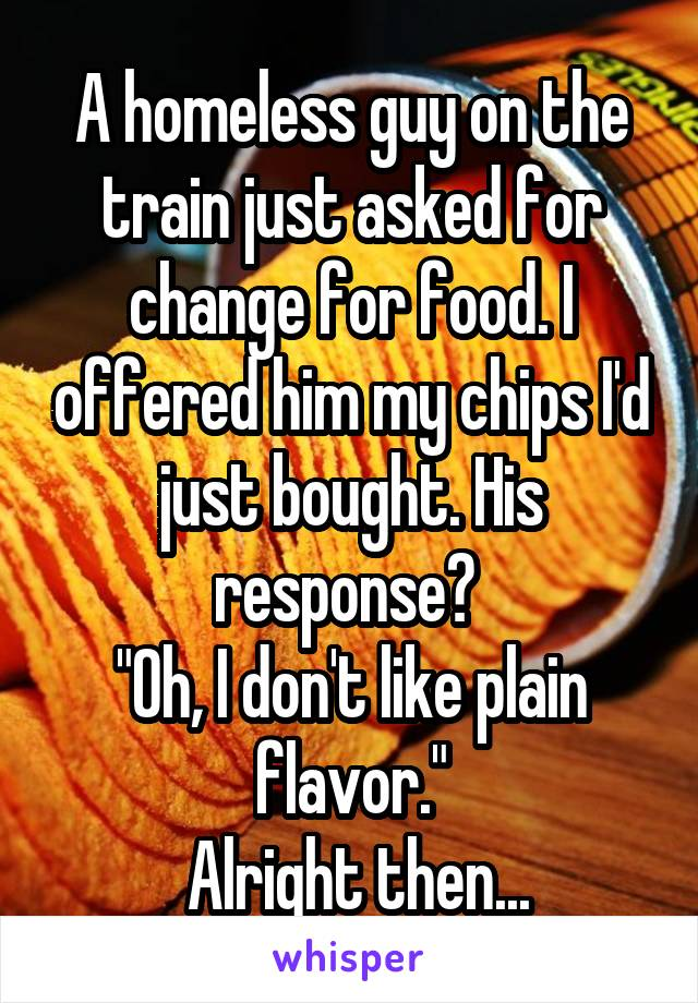 "A homeless guy on the train just asked for change for food. I offered him my chips I'd just bought. His response?  ""Oh, I don't like plain flavor.""  Alright then..."