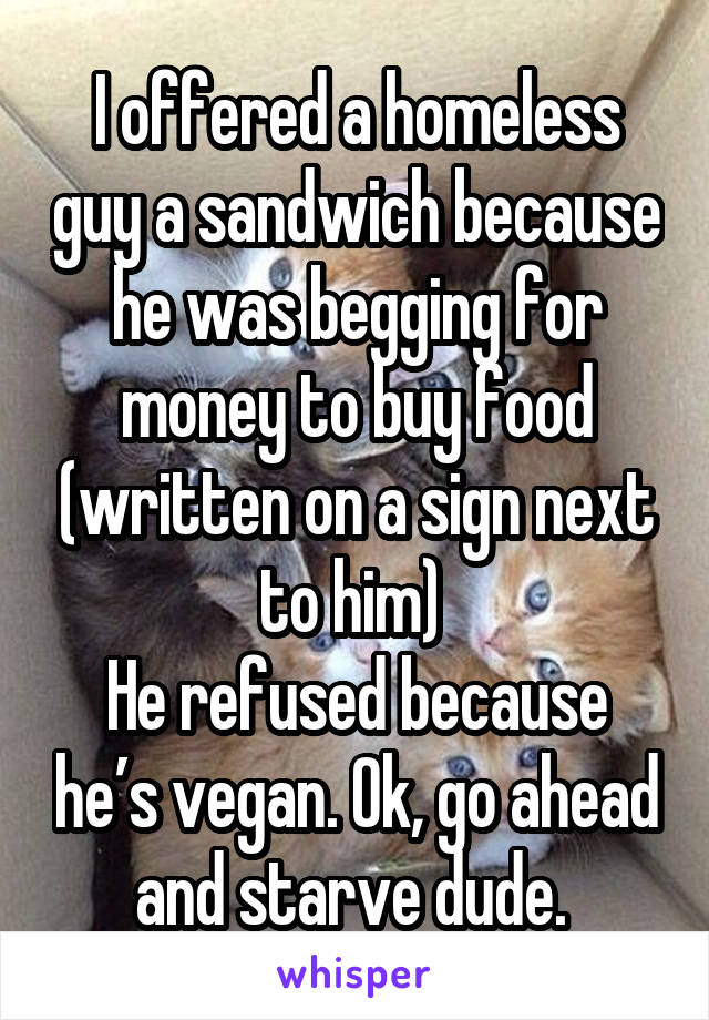 I offered a homeless guy a sandwich because he was begging for money to buy food (written on a sign next to him)  He refused because he's vegan. Ok, go ahead and starve dude.