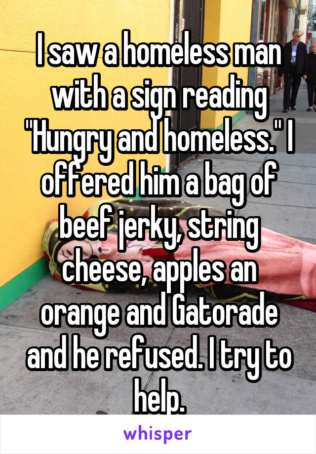 "I saw a homeless man with a sign reading ""Hungry and homeless."" I offered him a bag of beef jerky, string cheese, apples an orange and Gatorade and he refused. I try to help."