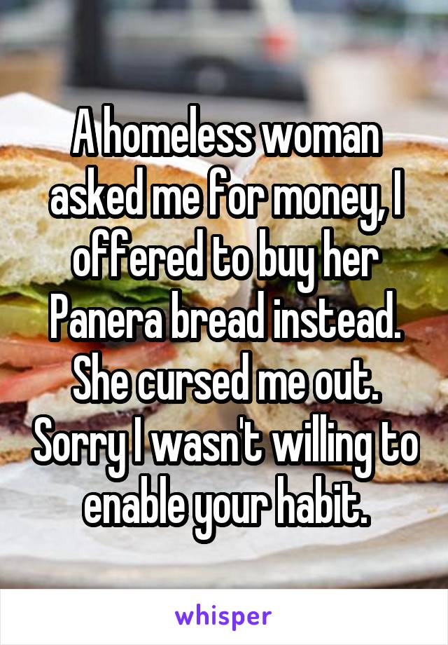 A homeless woman asked me for money, I offered to buy her Panera bread instead. She cursed me out. Sorry I wasn't willing to enable your habit.