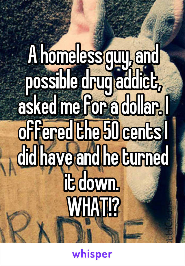 A homeless guy, and possible drug addict, asked me for a dollar. I offered the 50 cents I did have and he turned it down.  WHAT!?