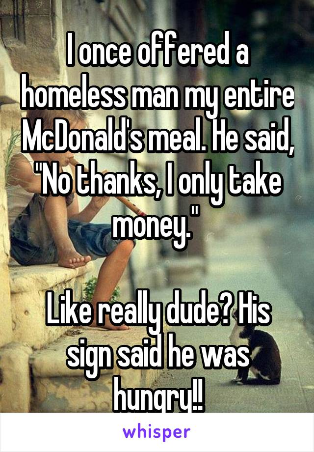 "I once offered a homeless man my entire McDonald's meal. He said, ""No thanks, I only take money.""   Like really dude? His sign said he was hungry!!"