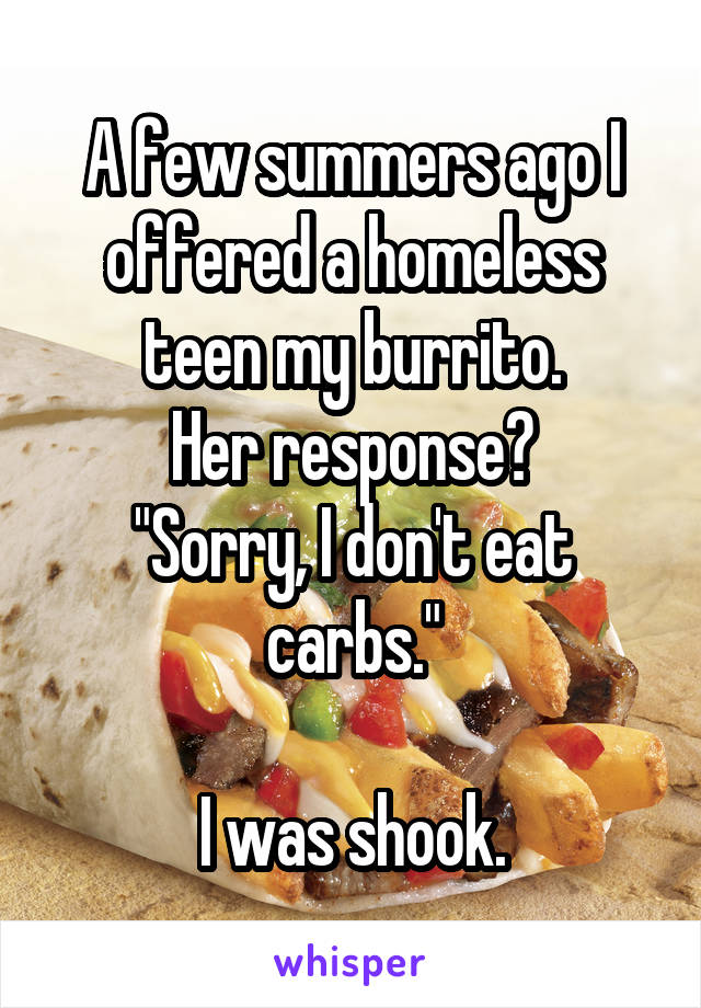 "A few summers ago I offered a homeless teen my burrito. Her response? ""Sorry, I don't eat carbs.""  I was shook."