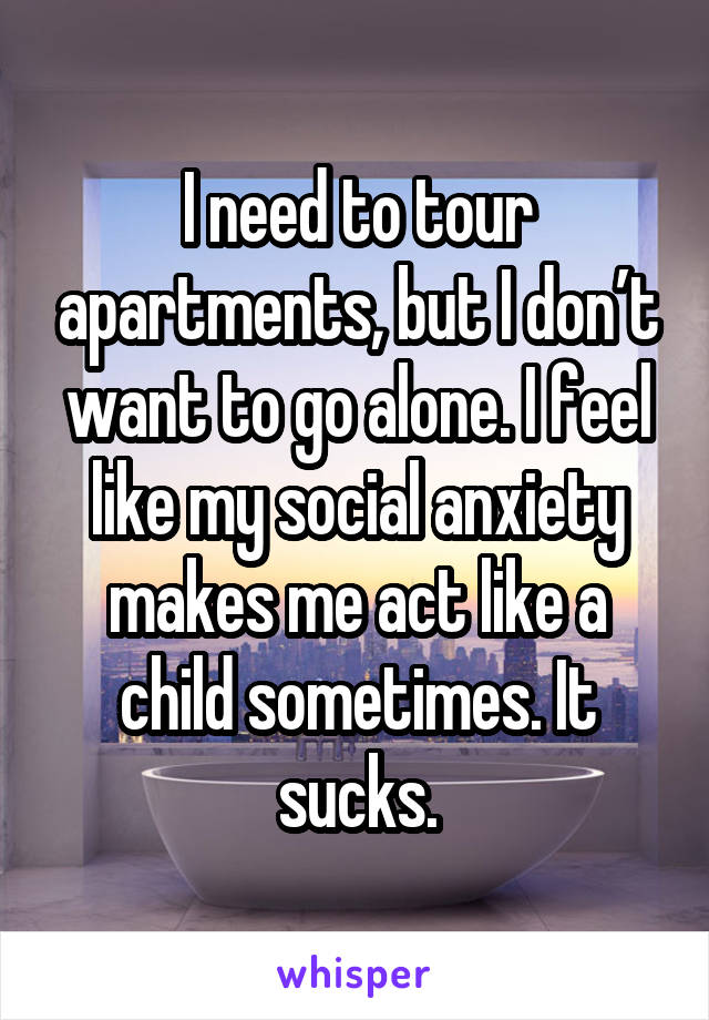 I need to tour apartments, but I don't want to go alone. I feel like my social anxiety makes me act like a child sometimes. It sucks.