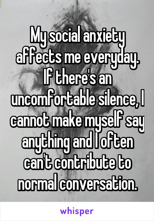 My social anxiety affects me everyday. If there's an uncomfortable silence, I cannot make myself say anything and I often can't contribute to normal conversation.