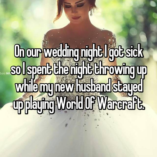 On our wedding night I got sick so I spent the night throwing up while my new husband stayed up playing World Of Warcraft.