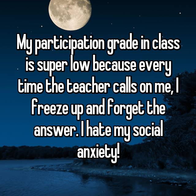My participation grade in class is super low because every time the teacher calls on me, I freeze up and forget the answer. I hate my social anxiety!