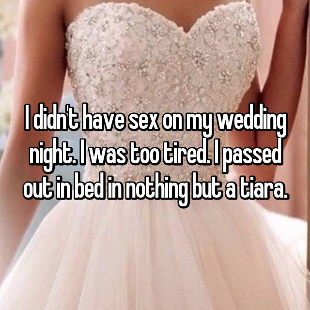I didn't have sex on my wedding night. I was too tired. I passed out in bed in nothing but a tiara.
