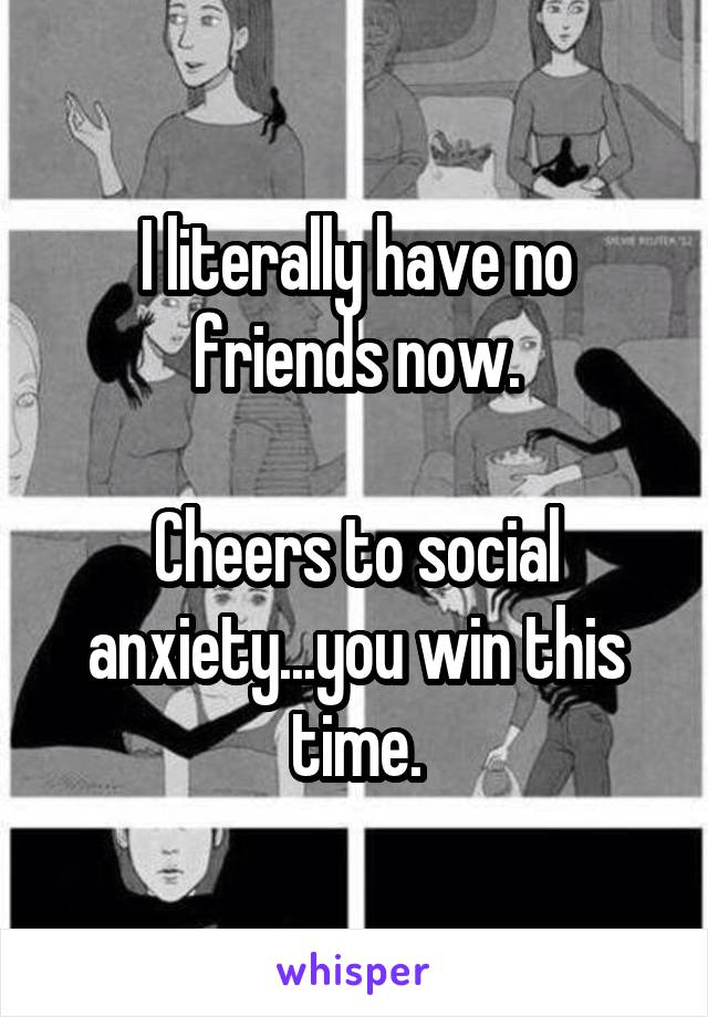 I literally have no friends now.  Cheers to social anxiety...you win this time.
