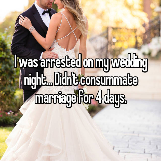 I was arrested on my wedding night... Didn't consummate marriage for 4 days.