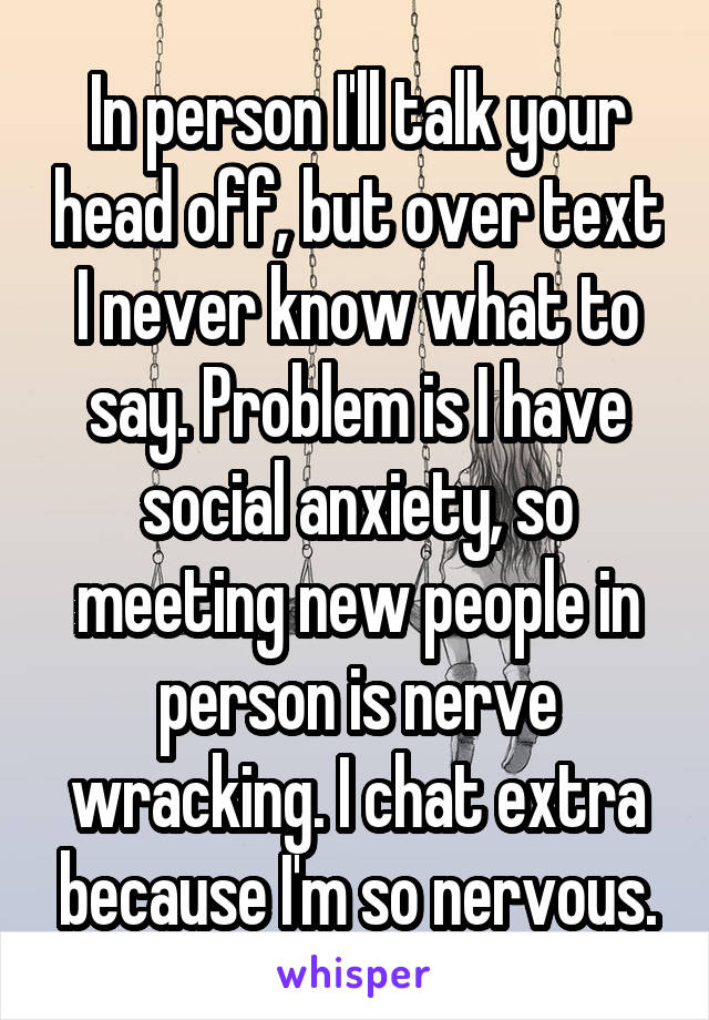 In person I'll talk your head off, but over text I never know what to say. Problem is I have social anxiety, so meeting new people in person is nerve wracking. I chat extra because I'm so nervous.