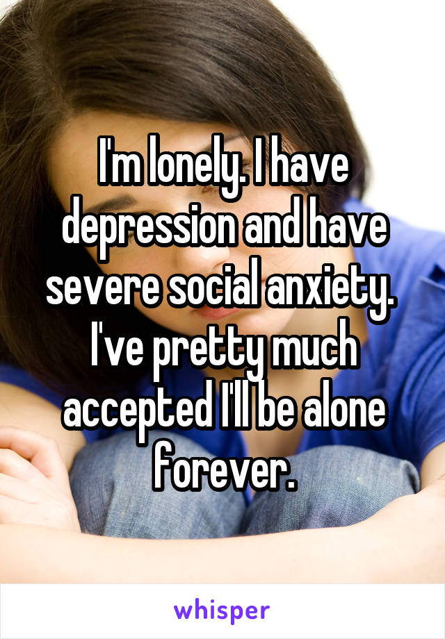 I'm lonely. I have depression and have severe social anxiety.  I've pretty much accepted I'll be alone forever.