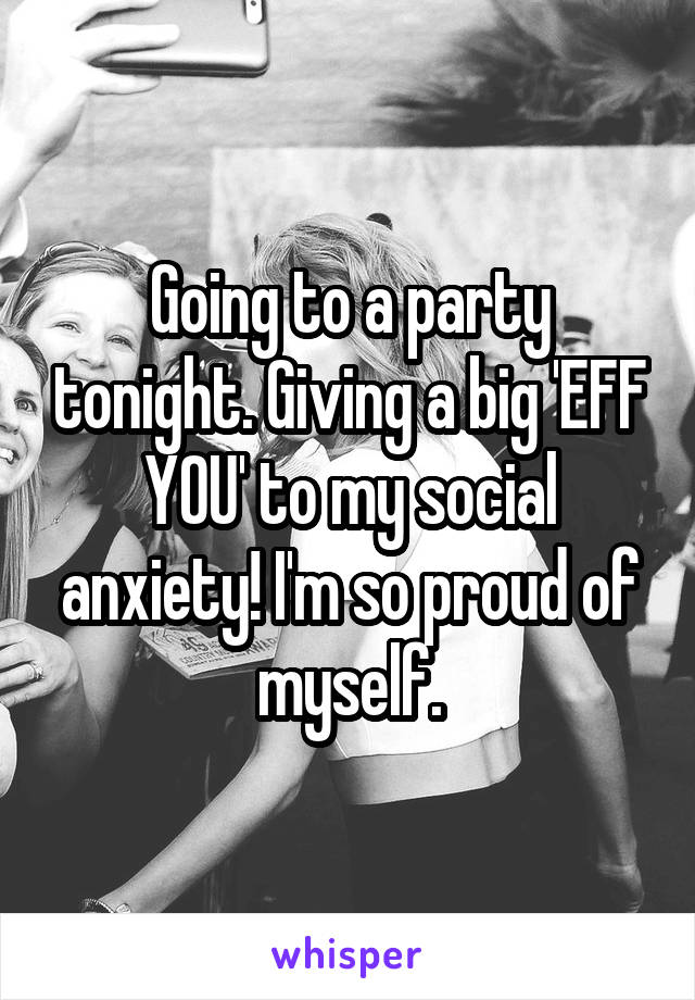 Going to a party tonight. Giving a big 'EFF YOU' to my social anxiety! I'm so proud of myself.