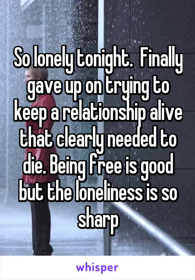 So lonely tonight.  Finally gave up on trying to keep a relationship alive that clearly needed to die. Being free is good but the loneliness is so sharp