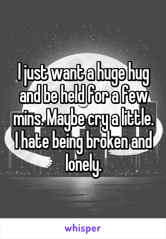 I just want a huge hug and be held for a few mins. Maybe cry a little. I hate being broken and lonely.