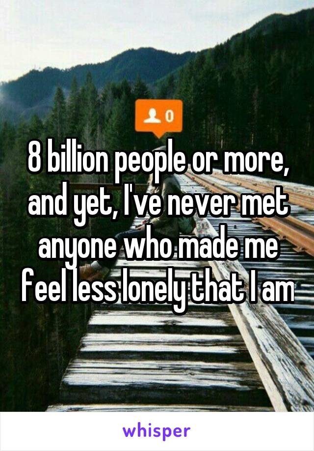 8 billion people or more, and yet, I've never met anyone who made me feel less lonely that I am