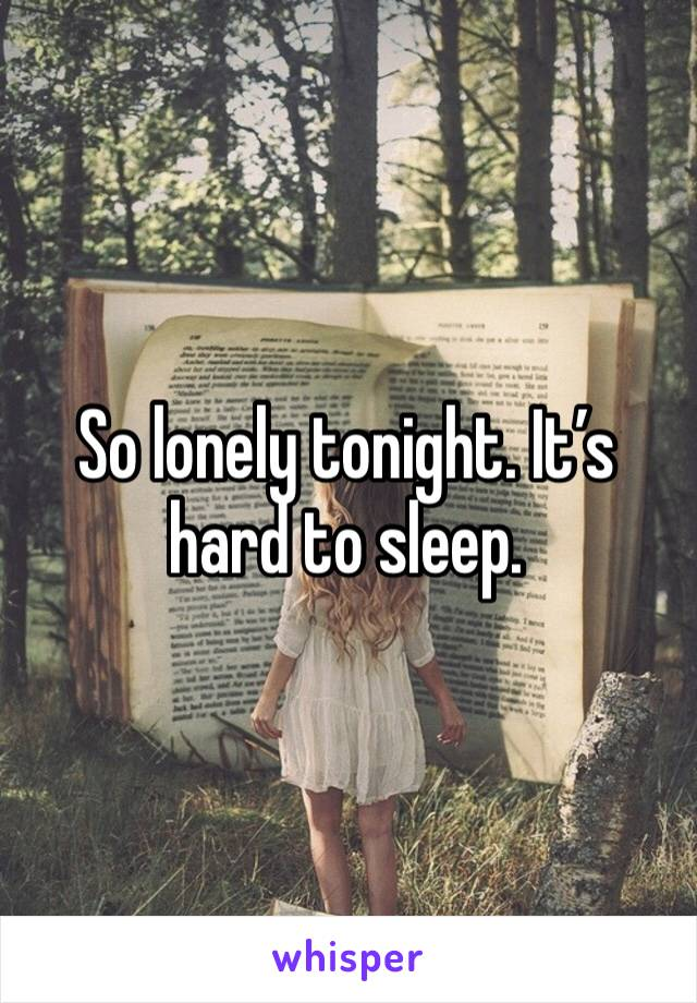 So lonely tonight. It's hard to sleep.