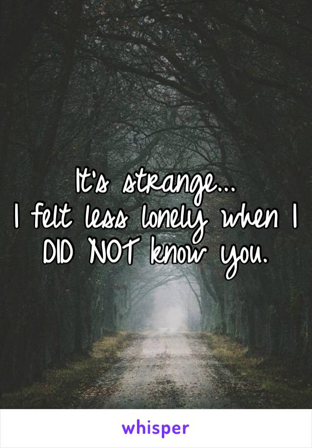 It's strange... I felt less lonely when I DID NOT know you.