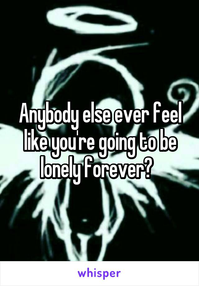 Anybody else ever feel like you're going to be lonely forever?