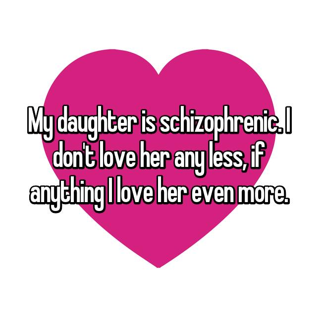 My daughter is schizophrenic. I don't love her any less, if anything I love her even more.
