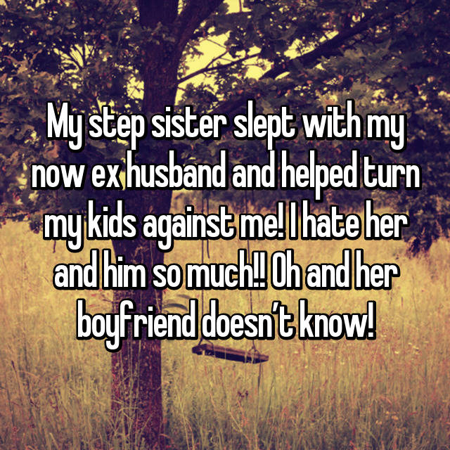 My step sister slept with my now ex husband and helped turn my kids against me! I hate her and him so much!! Oh and her boyfriend doesn't know!