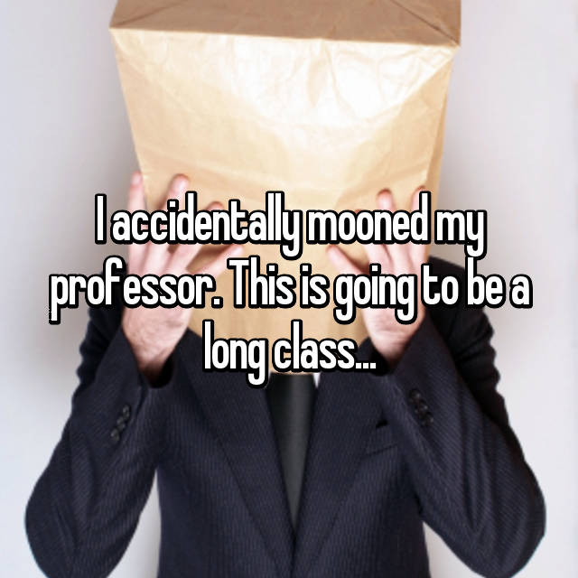 I accidentally mooned my professor. This is going to be a long class...