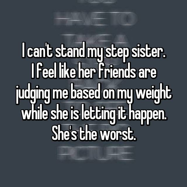 I can't stand my step sister. I feel like her friends are judging me based on my weight while she is letting it happen. She's the worst.