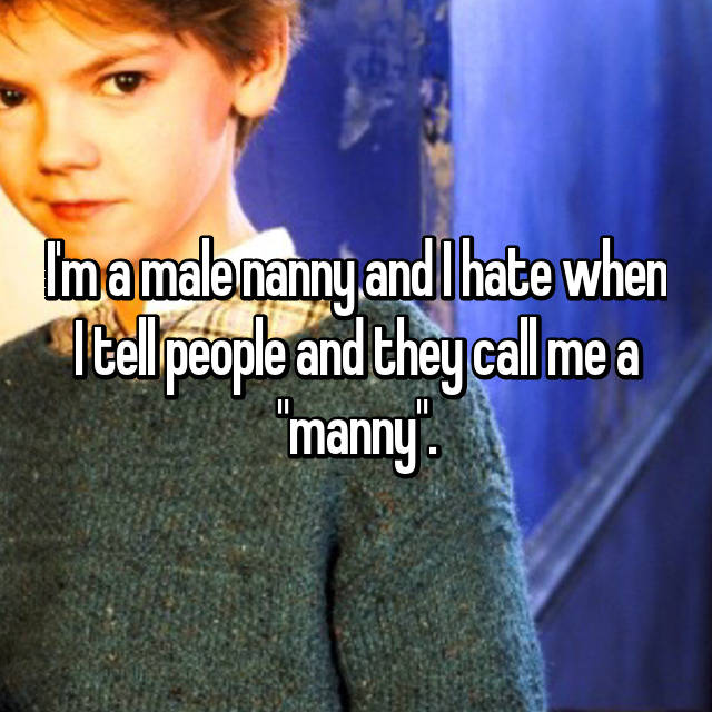 "I'm a male nanny and I hate when I tell people and they call me a ""manny""."