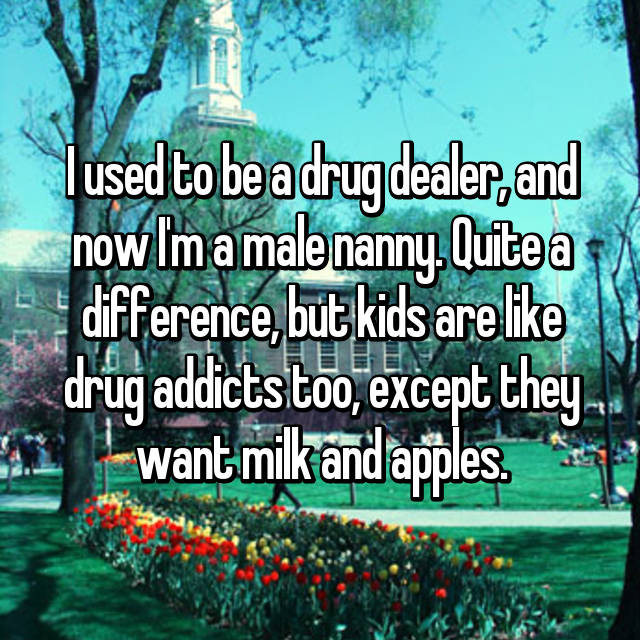 I used to be a drug dealer, and now I'm a male nanny. Quite a difference, but kids are like drug addicts too, except they want milk and apples.