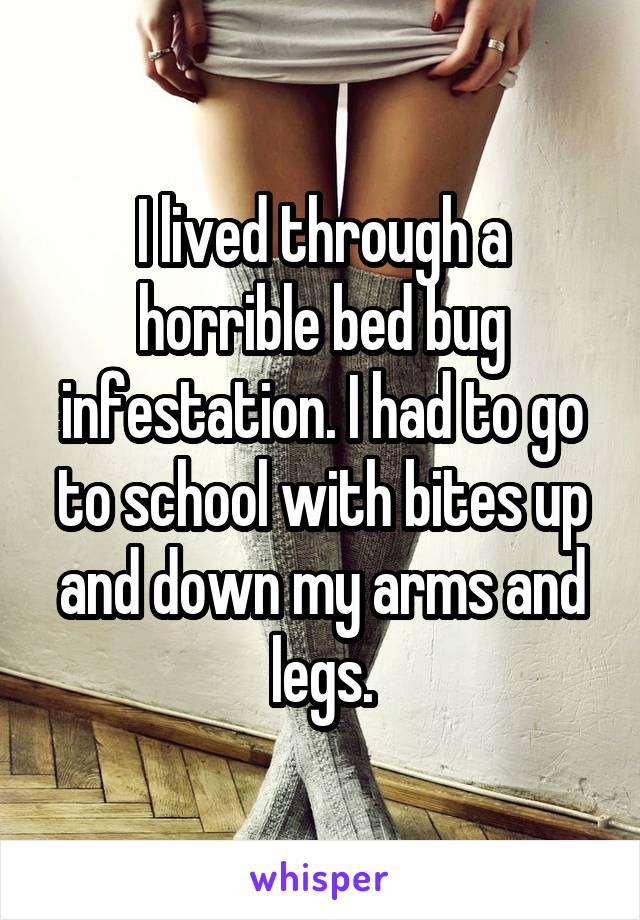 I lived through a horrible bed bug infestation. I had to go to school with bites up and down my arms and legs.