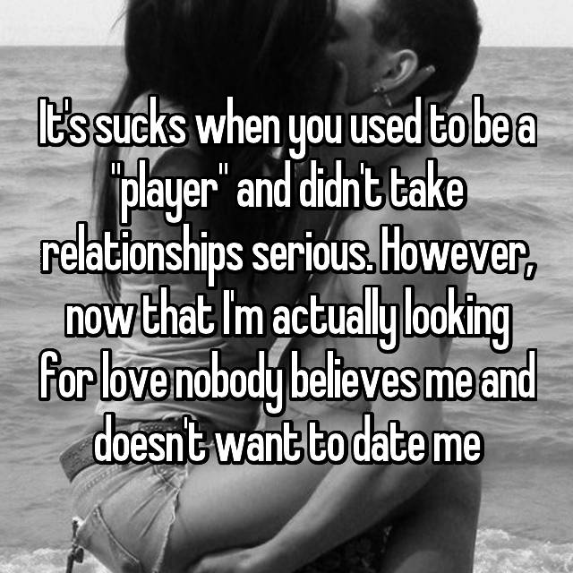 "It's sucks when you used to be a ""player"" and didn't take relationships serious. However, now that I'm actually looking for love nobody believes me and doesn't want to date me"