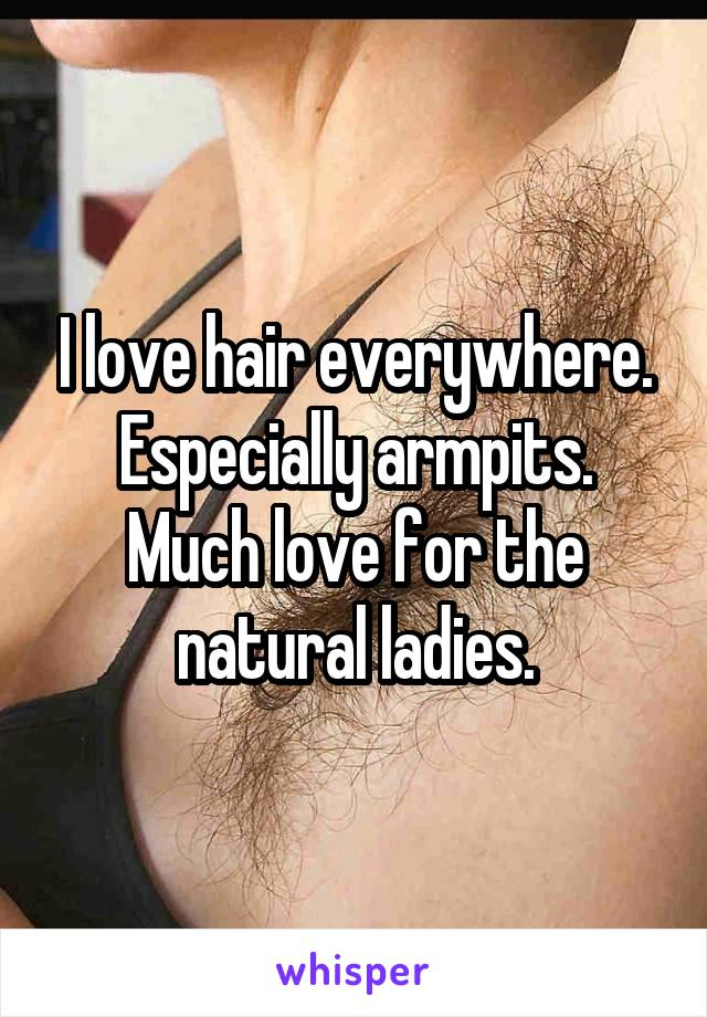 I love hair everywhere. Especially armpits. Much love for the natural ladies.