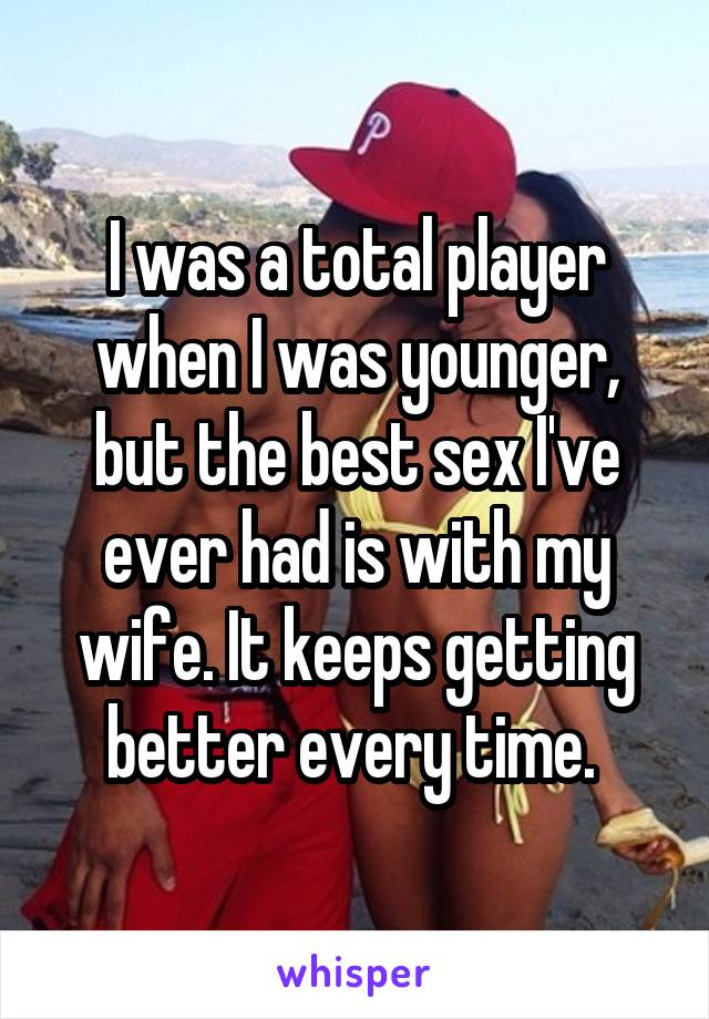 I was a total player when I was younger, but the best sex I've ever had is with my wife. It keeps getting better every time.
