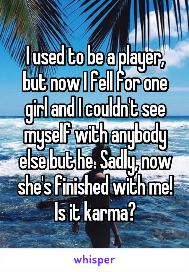 I used to be a player, but now I fell for one girl and I couldn't see myself with anybody else but he. Sadly, now she's finished with me! Is it karma?