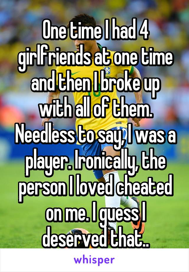 One time I had 4 girlfriends at one time and then I broke up with all of them. Needless to say, I was a player. Ironically, the person I loved cheated on me. I guess I deserved that..