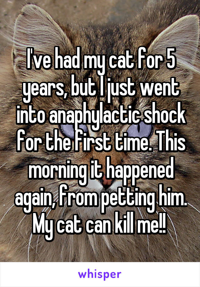 I've had my cat for 5 years, but I just went into anaphylactic shock for the first time. This morning it happened again, from petting him. My cat can kill me!!
