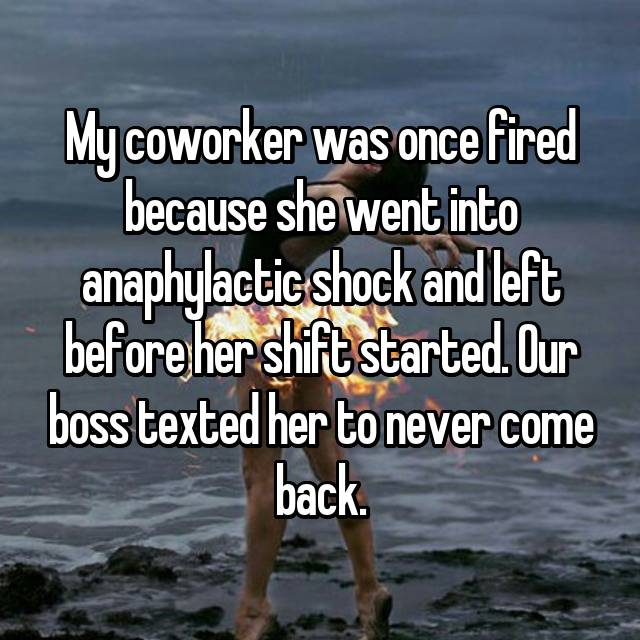 My coworker was once fired because she went into anaphylactic shock and left before her shift started. Our boss texted her to never come back.
