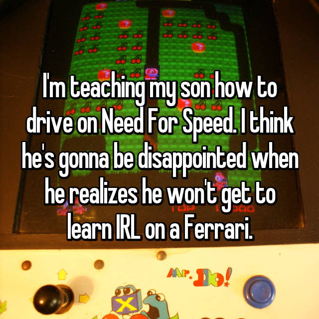 I'm teaching my son how to drive on Need For Speed. I think he's gonna be disappointed when he realizes he won't get to learn IRL on a Ferrari.