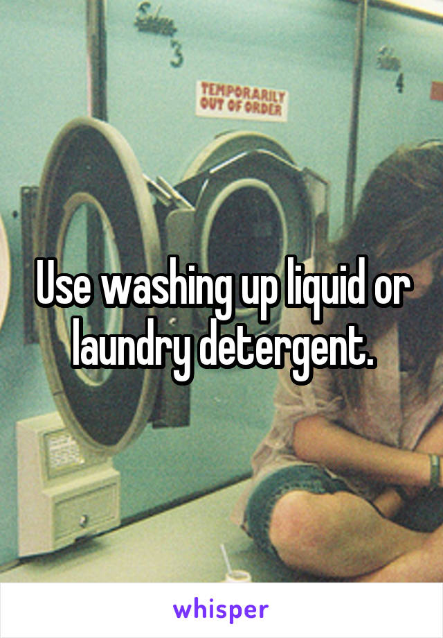 Use washing up liquid or laundry detergent.