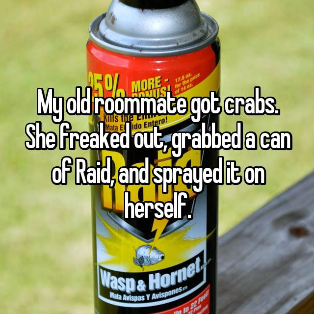 My old roommate got crabs. She freaked out, grabbed a can of Raid, and sprayed it on herself.