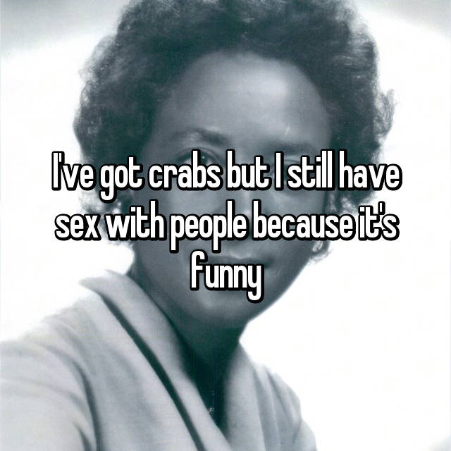 I've got crabs but I still have sex with people because it's funny