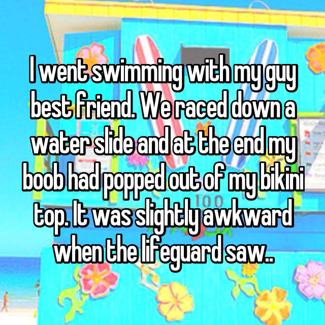I went swimming with my guy best friend. We raced down a water slide and at the end my boob had popped out of my bikini top. It was slightly awkward when the lifeguard saw..
