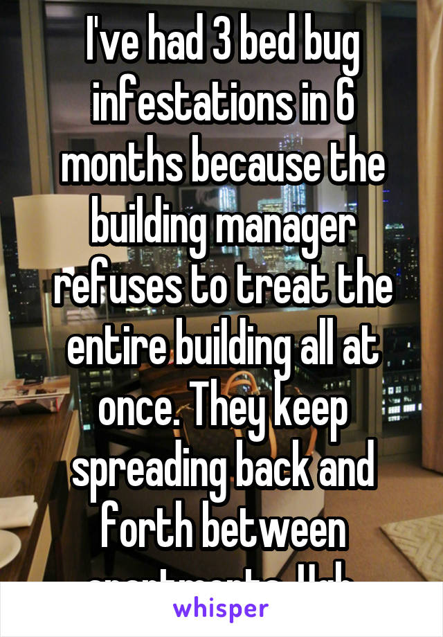 I've had 3 bed bug infestations in 6 months because the building manager refuses to treat the entire building all at once. They keep spreading back and forth between apartments. Ugh.