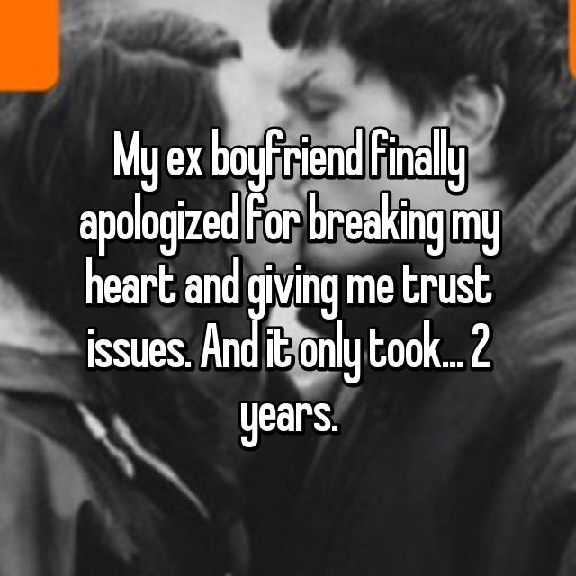 My ex boyfriend finally apologized for breaking my heart and giving me trust issues. And it only took... 2 years.