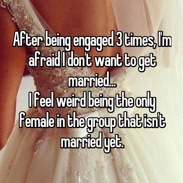 After being engaged 3 times, I'm afraid I don't want to get married... I feel weird being the only female in the group that isn't married yet.