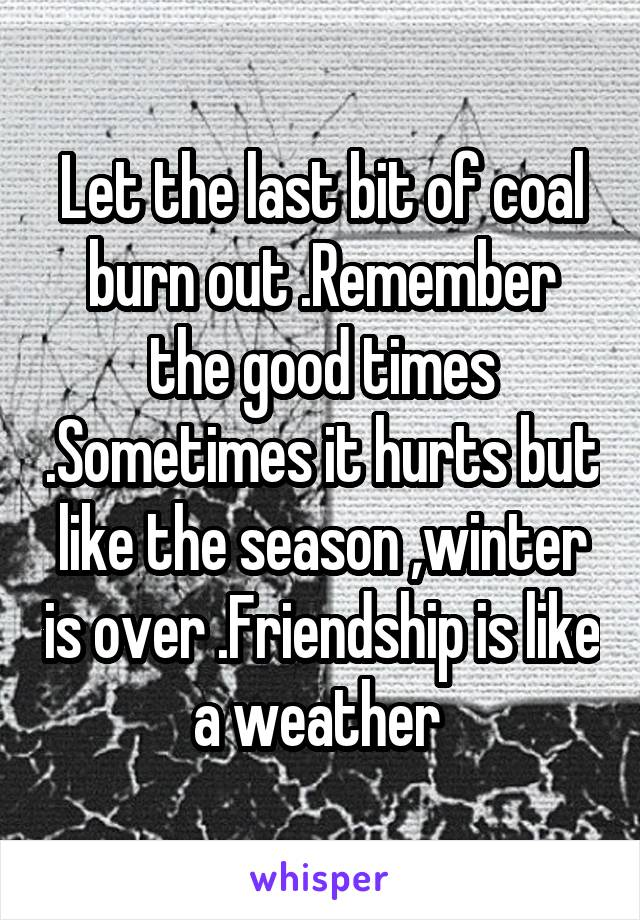 Let the last bit of coal burn out .Remember the good times .Sometimes it hurts but like the season ,winter is over .Friendship is like a weather