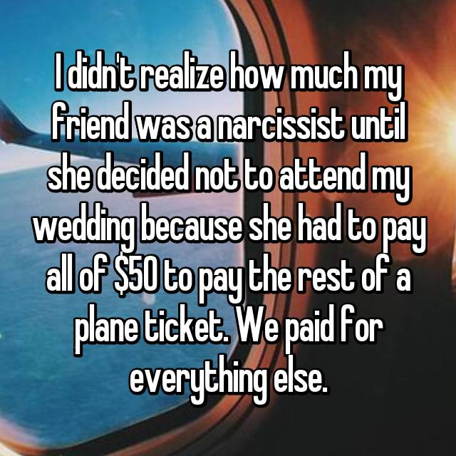I didn't realize how much my friend was a narcissist until she decided not to attend my wedding because she had to pay all of $50 to pay the rest of a plane ticket. We paid for everything else.